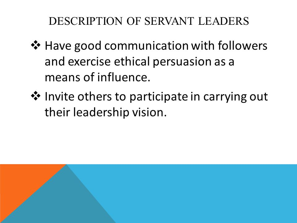 DESCRIPTION OF SERVANT LEADERS  Have good communication with followers and exercise ethical persuasion as a means of influence.  Invite others to pa