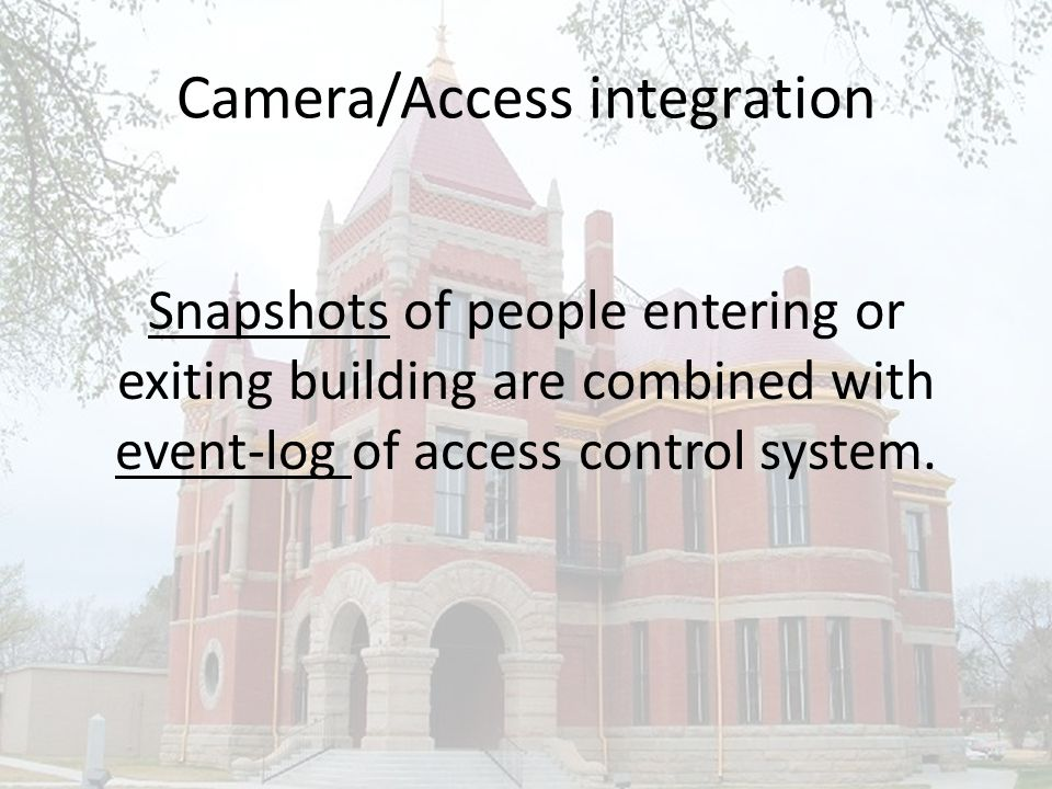 Camera/Access integration Snapshots of people entering or exiting building are combined with event-log of access control system.