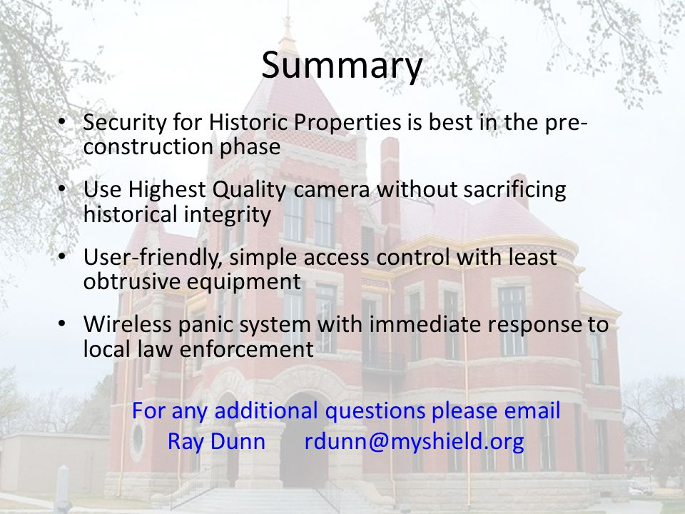 Summary Security for Historic Properties is best in the pre- construction phase Use Highest Quality camera without sacrificing historical integrity User-friendly, simple access control with least obtrusive equipment Wireless panic system with immediate response to local law enforcement For any additional questions please email Ray Dunnrdunn@myshield.org