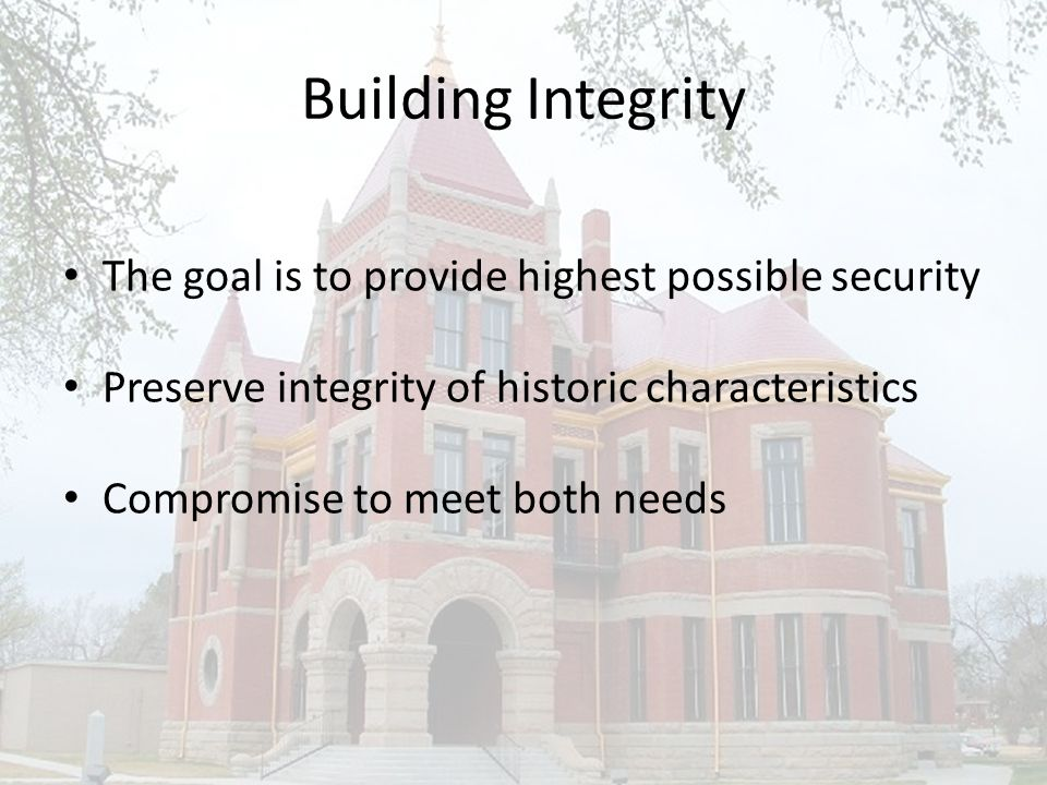 Building Integrity The goal is to provide highest possible security Preserve integrity of historic characteristics Compromise to meet both needs