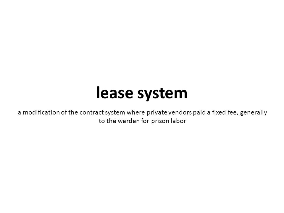 a modification of the contract system where private vendors paid a fixed fee, generally to the warden for prison labor