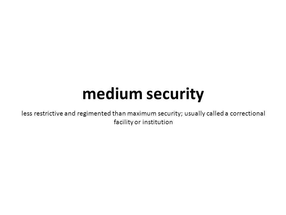 less restrictive and regimented than maximum security; usually called a correctional facility or institution