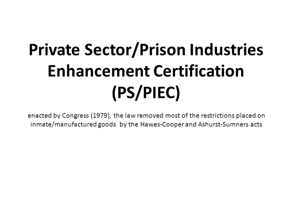 enacted by Congress (1979), the law removed most of the restrictions placed on inmate/manufactured goods by the Hawes-Cooper and Ashurst-Sumners acts