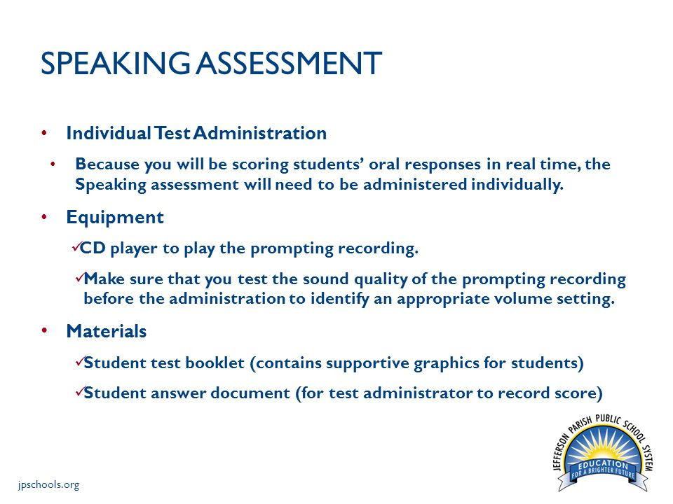 jpschools.org SPEAKING ASSESSMENT Individual Test Administration Because you will be scoring students' oral responses in real time, the Speaking assessment will need to be administered individually.
