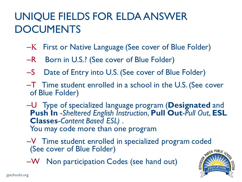 jpschools.org UNIQUE FIELDS FOR ELDA ANSWER DOCUMENTS – K First or Native Language (See cover of Blue Folder) – R Born in U.S..