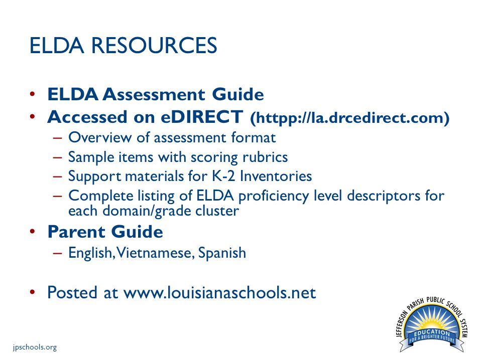 jpschools.org ELDA RESOURCES ELDA Assessment Guide Accessed on eDIRECT (httpp://la.drcedirect.com) – Overview of assessment format – Sample items with scoring rubrics – Support materials for K-2 Inventories – Complete listing of ELDA proficiency level descriptors for each domain/grade cluster Parent Guide – English, Vietnamese, Spanish Posted at www.louisianaschools.net