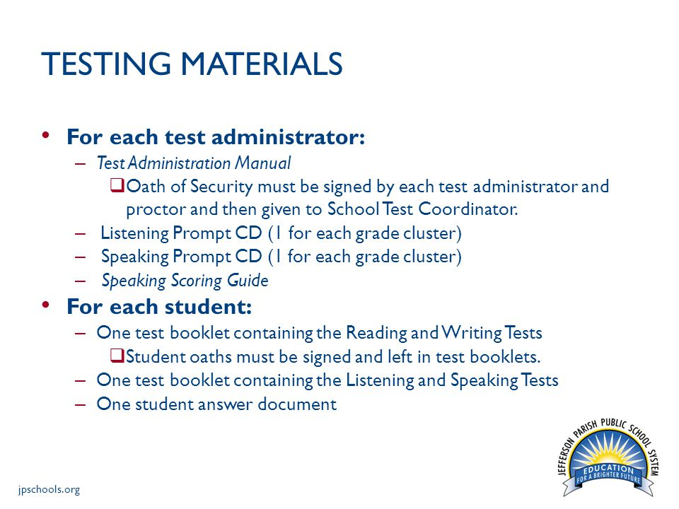 jpschools.org TESTING MATERIALS For each test administrator: – Test Administration Manual  Oath of Security must be signed by each test administrator and proctor and then given to School Test Coordinator.
