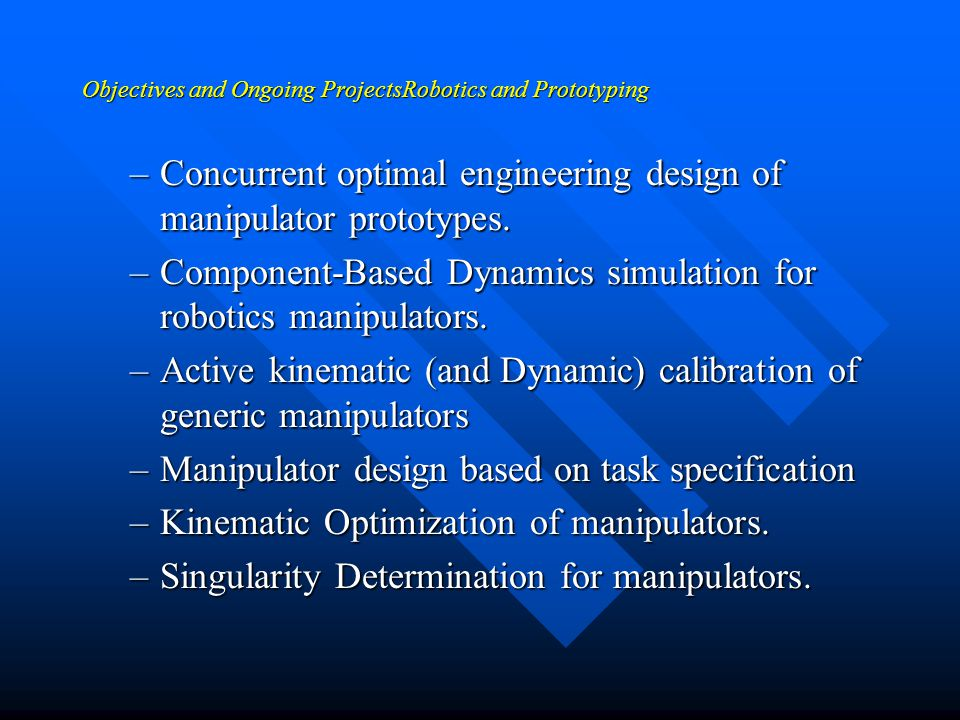 Objectives and Ongoing Projects Robotics and Prototyping n Prototyping and synthesis of controllers, simulators, and monitors, calibration of manipulators and singularity determination for generic robots.