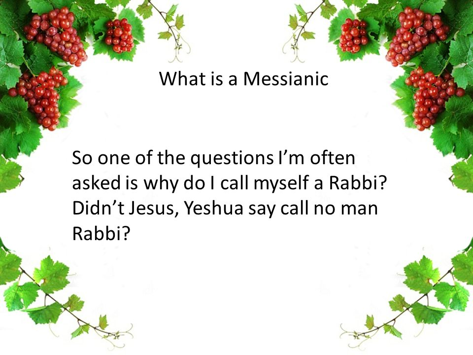 So one of the questions I'm often asked is why do I call myself a Rabbi? Didn't Jesus, Yeshua say call no man Rabbi? What is a Messianic