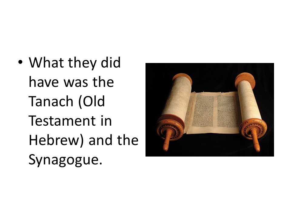 Roots What they did have was the Tanach (Old Testament in Hebrew) and the Synagogue.