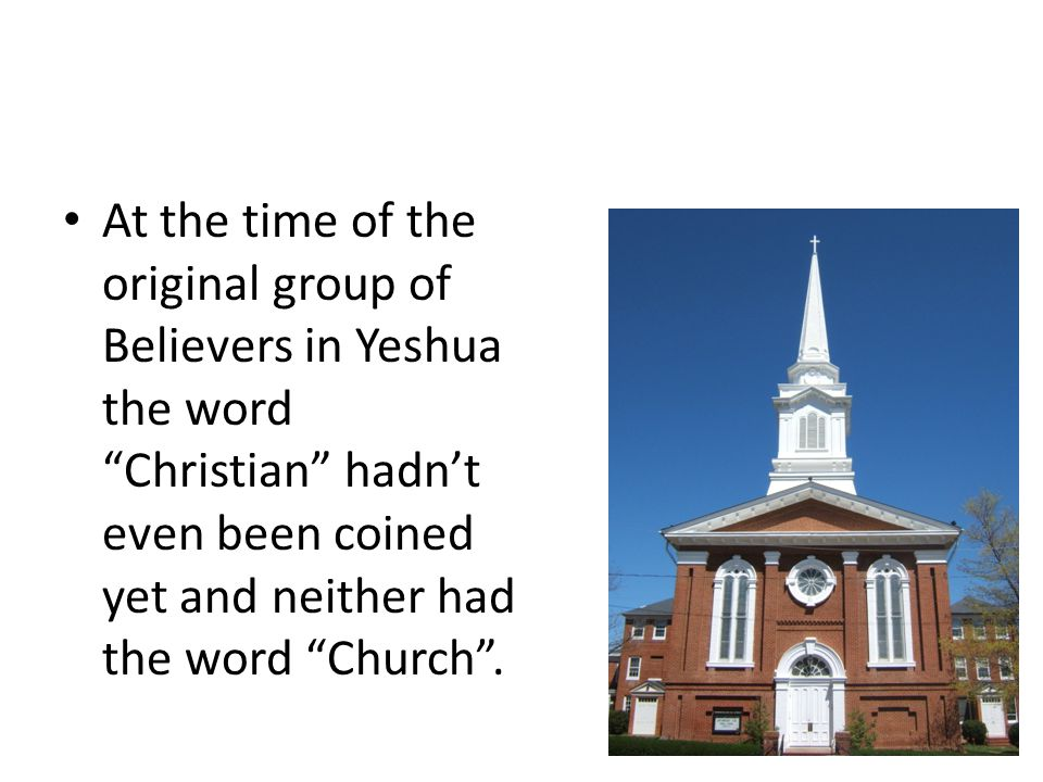 "Roots At the time of the original group of Believers in Yeshua the word ""Christian"" hadn't even been coined yet and neither had the word ""Church""."