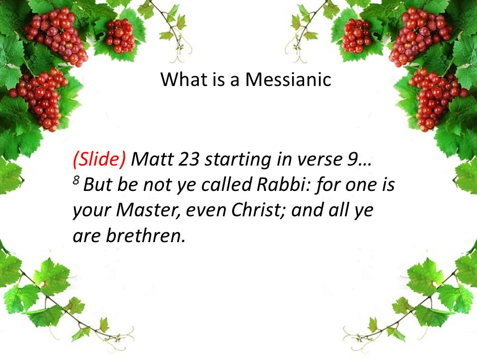 (Slide) Matt 23 starting in verse 9… 8 But be not ye called Rabbi: for one is your Master, even Christ; and all ye are brethren. What is a Messianic