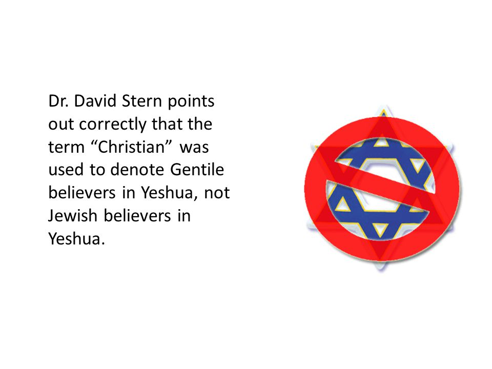 "Who's who? Dr. David Stern points out correctly that the term ""Christian"" was used to denote Gentile believers in Yeshua, not Jewish believers in Yesh"