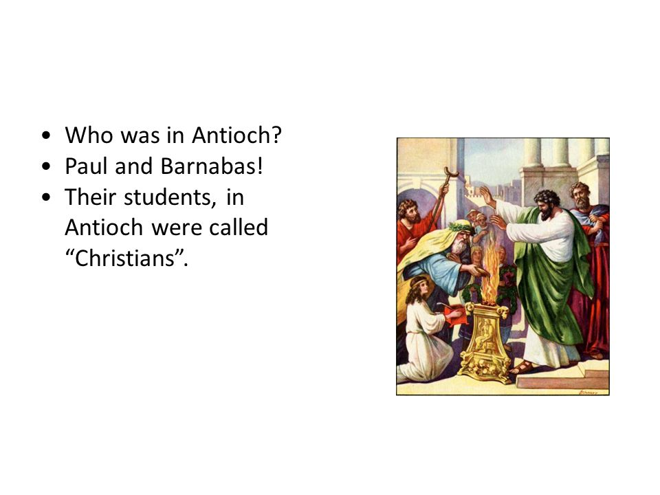 "Who's who? Who was in Antioch? Paul and Barnabas! Their students, in Antioch were called ""Christians""."
