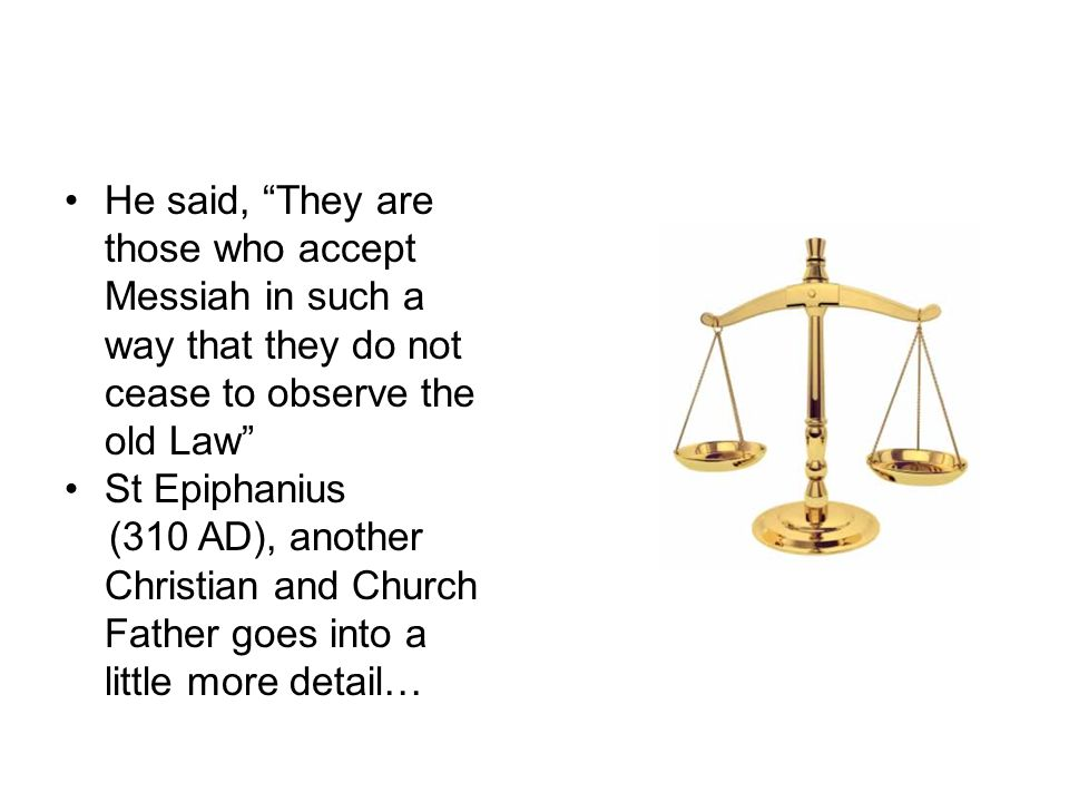 "The Law? He said, ""They are those who accept Messiah in such a way that they do not cease to observe the old Law"" St Epiphanius (310 AD), another Chri"