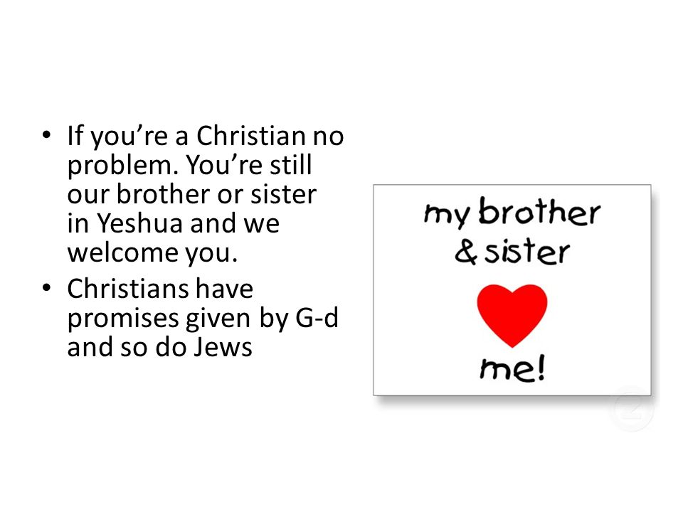 Then What Should I Be? If you're a Christian no problem. You're still our brother or sister in Yeshua and we welcome you. Christians have promises giv