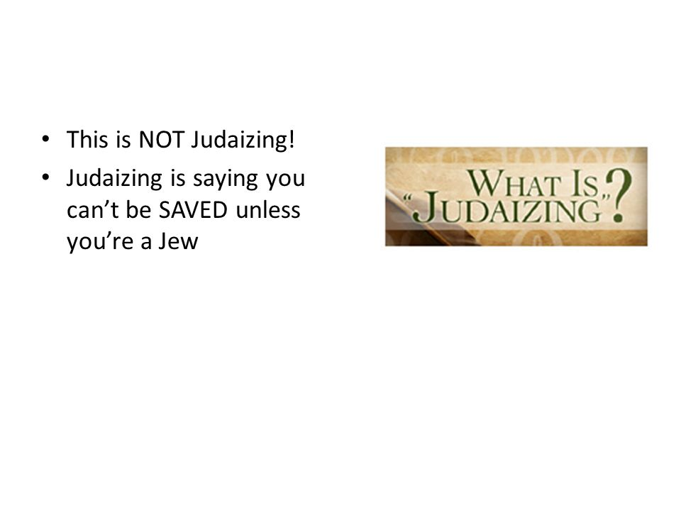 Messianic Judaism? This is NOT Judaizing! Judaizing is saying you can't be SAVED unless you're a Jew