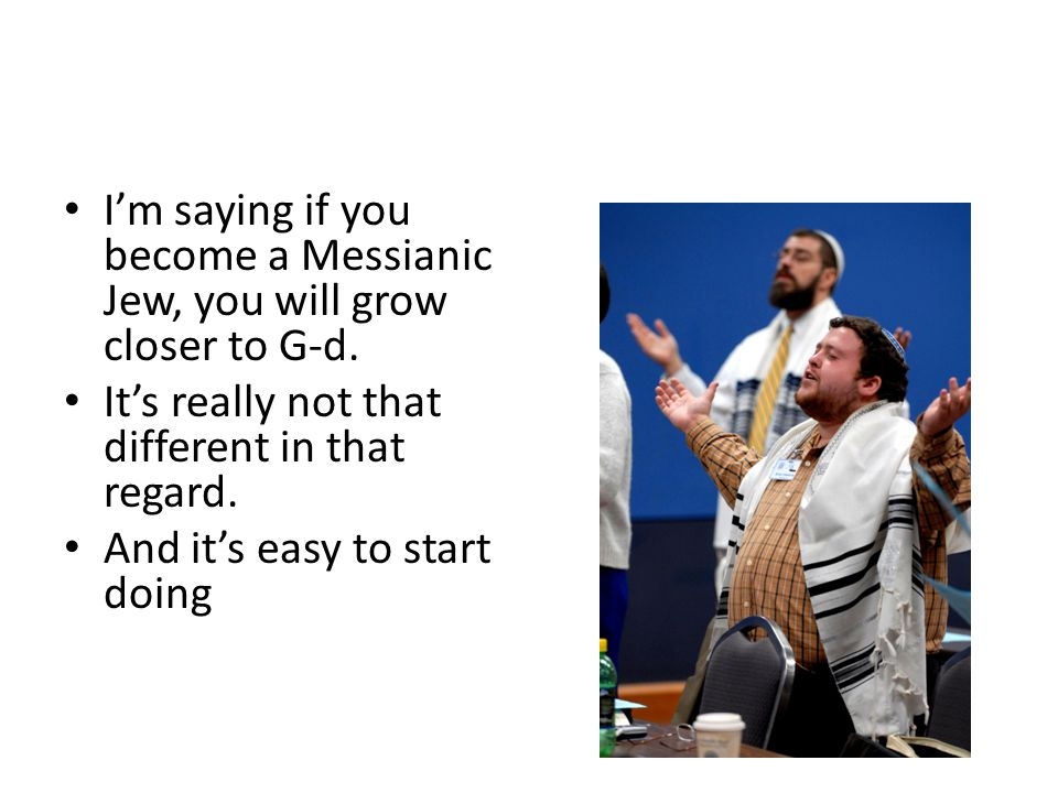 Messianic Judaism? I'm saying if you become a Messianic Jew, you will grow closer to G-d. It's really not that different in that regard. And it's easy