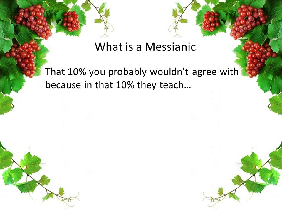 That 10% you probably wouldn't agree with because in that 10% they teach… What is a Messianic