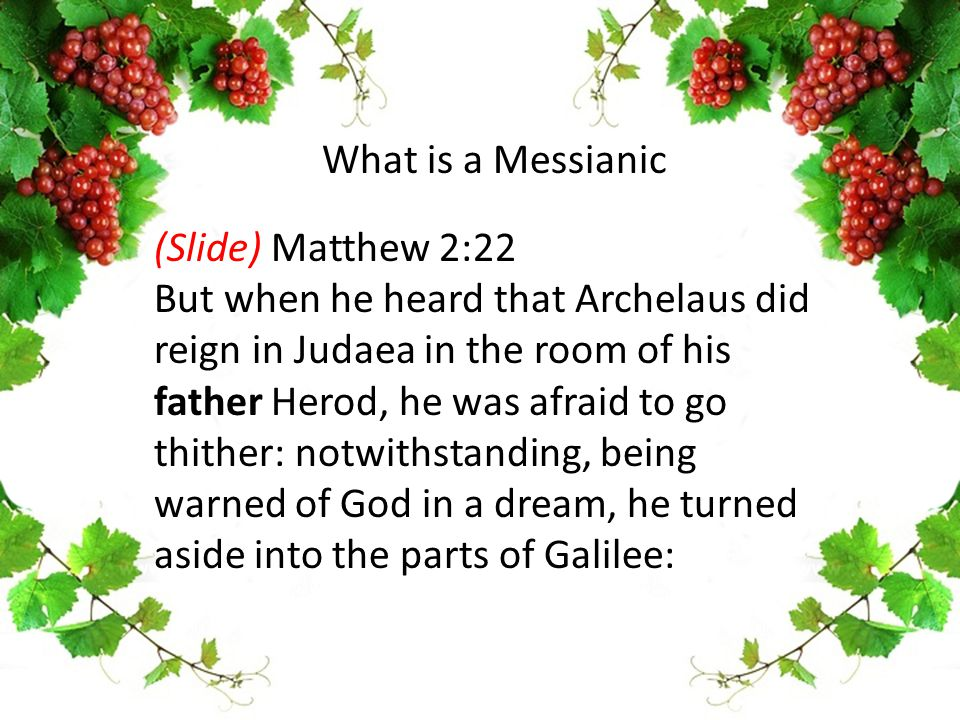 (Slide) Matthew 2:22 But when he heard that Archelaus did reign in Judaea in the room of his father Herod, he was afraid to go thither: notwithstandin