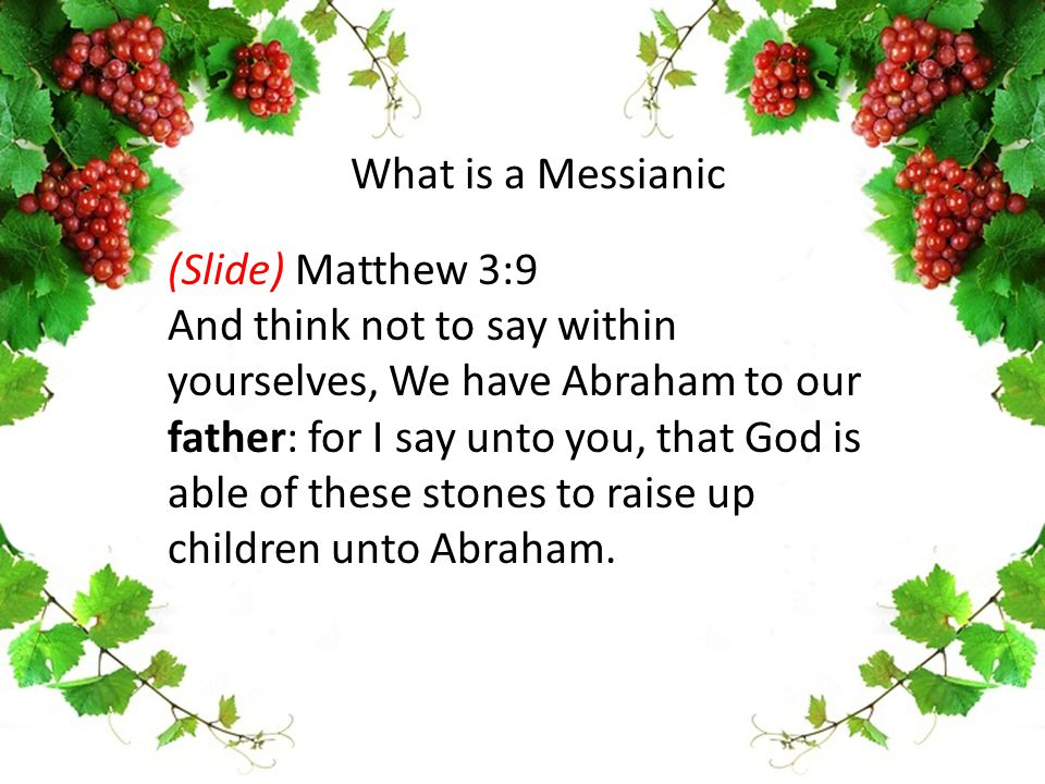 (Slide) Matthew 3:9 And think not to say within yourselves, We have Abraham to our father: for I say unto you, that God is able of these stones to rai