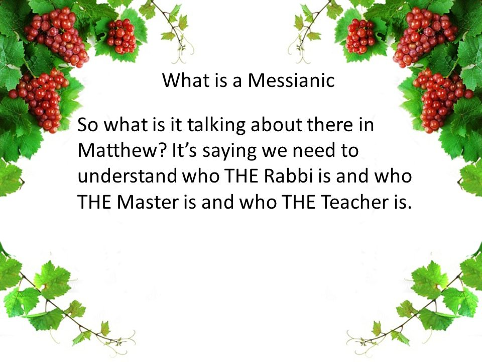 So what is it talking about there in Matthew? It's saying we need to understand who THE Rabbi is and who THE Master is and who THE Teacher is. What is