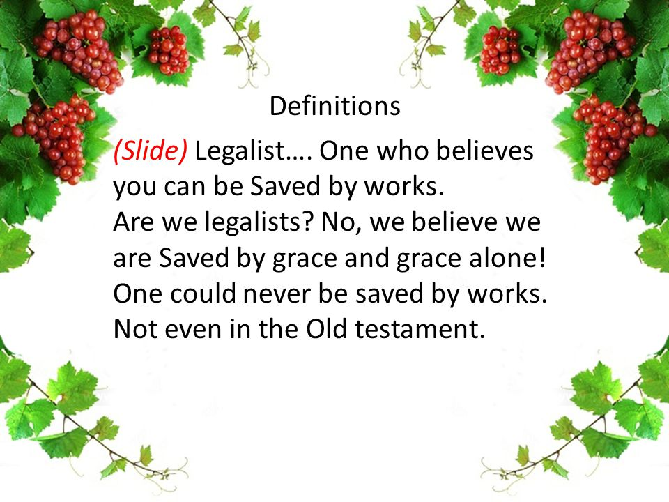 (Slide) Legalist…. One who believes you can be Saved by works. Are we legalists? No, we believe we are Saved by grace and grace alone! One could never