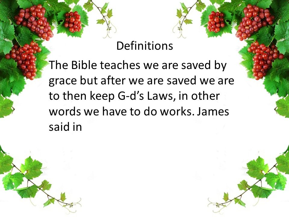 The Bible teaches we are saved by grace but after we are saved we are to then keep G-d's Laws, in other words we have to do works. James said in Defin