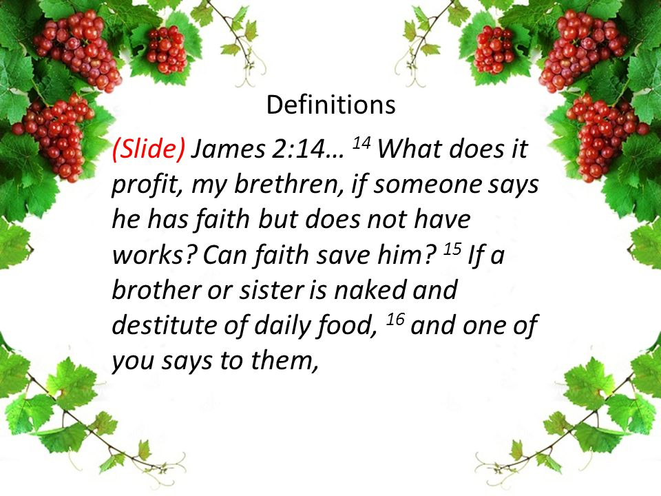 (Slide) James 2:14… 14 What does it profit, my brethren, if someone says he has faith but does not have works? Can faith save him? 15 If a brother or