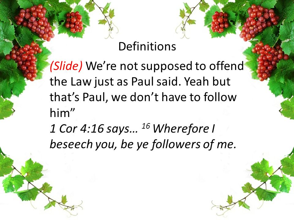 "(Slide) We're not supposed to offend the Law just as Paul said. Yeah but that's Paul, we don't have to follow him"" 1 Cor 4:16 says… 16 Wherefore I bes"