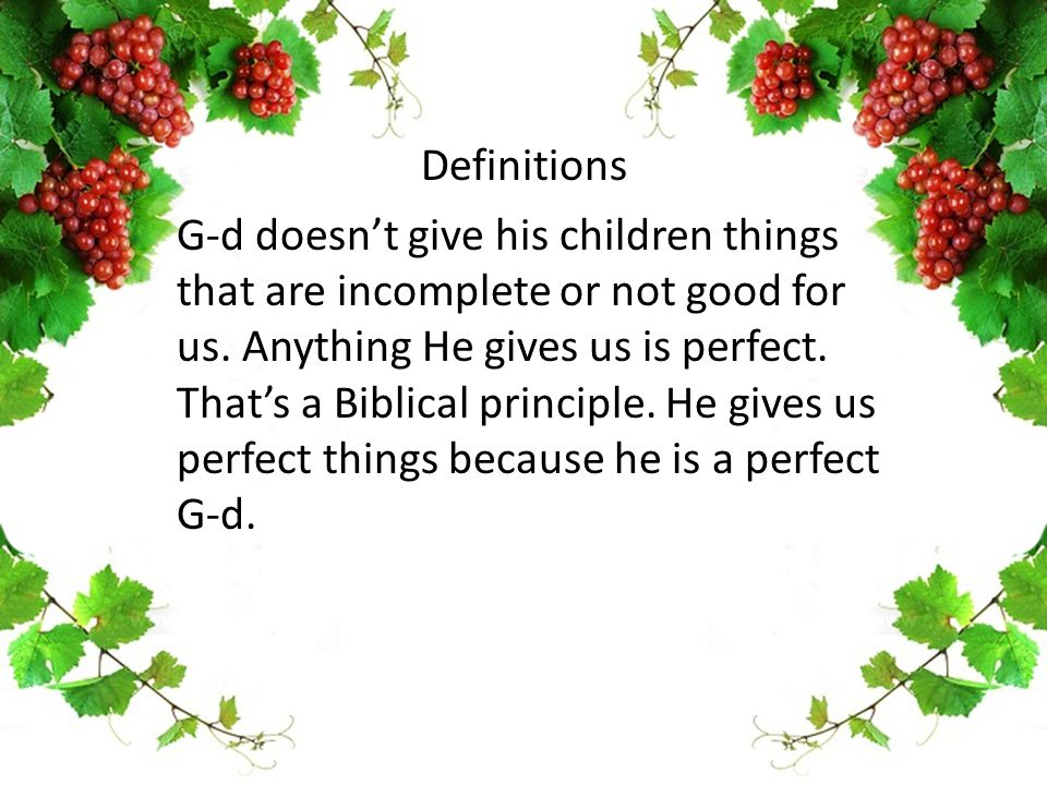 G-d doesn't give his children things that are incomplete or not good for us. Anything He gives us is perfect. That's a Biblical principle. He gives us