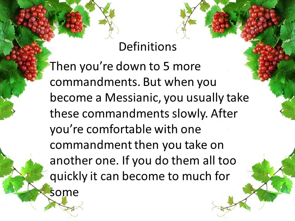 Then you're down to 5 more commandments. But when you become a Messianic, you usually take these commandments slowly. After you're comfortable with on