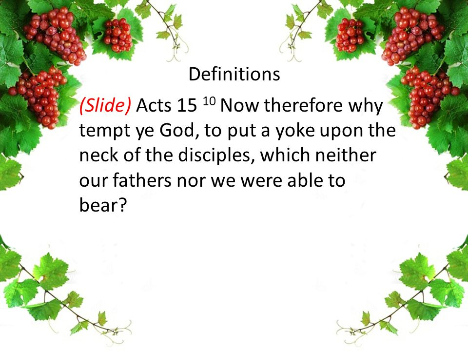 (Slide) Acts 15 10 Now therefore why tempt ye God, to put a yoke upon the neck of the disciples, which neither our fathers nor we were able to bear? D