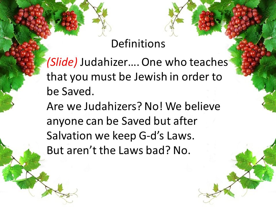 (Slide) Judahizer…. One who teaches that you must be Jewish in order to be Saved. Are we Judahizers? No! We believe anyone can be Saved but after Salv
