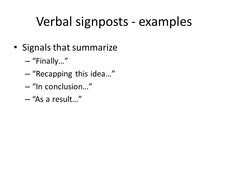 "Verbal signposts - examples Signals that summarize – ""Finally…"" – ""Recapping this idea…"" – ""In conclusion…"" – ""As a result…"" Summarize"