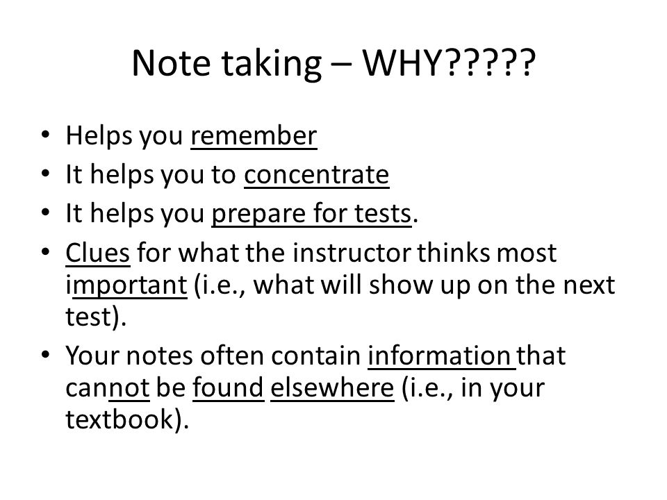 Note taking – WHY????? Helps you remember It helps you to concentrate It helps you prepare for tests. Clues for what the instructor thinks most import