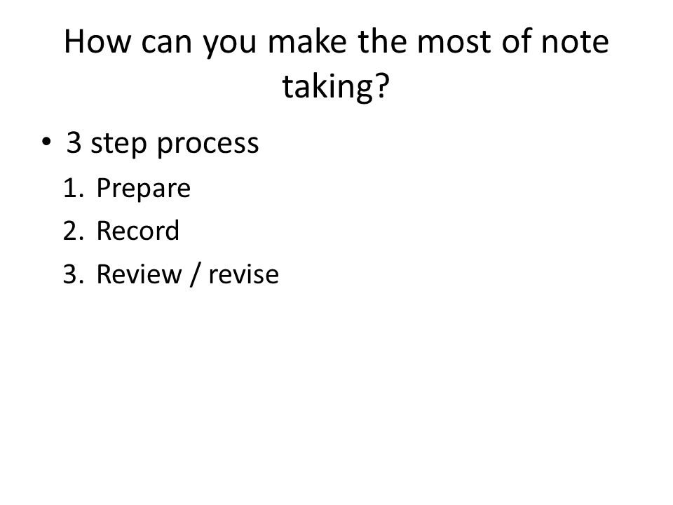 How can you make the most of note taking? 3 step process 1.Prepare 2.Record 3.Review / revise
