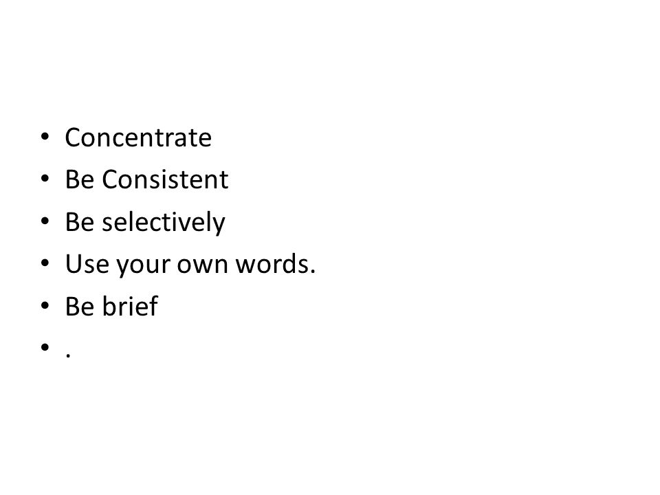 Concentrate Be Consistent Be selectively Use your own words. Be brief.