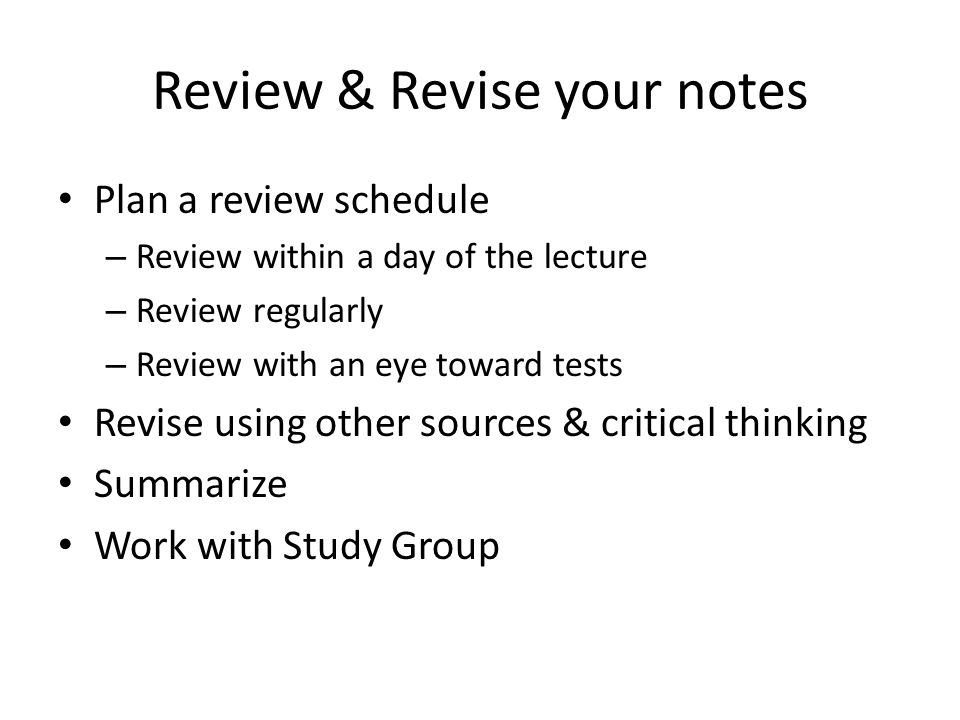 Review & Revise your notes Plan a review schedule – Review within a day of the lecture – Review regularly – Review with an eye toward tests Revise using other sources & critical thinking Summarize Work with Study Group