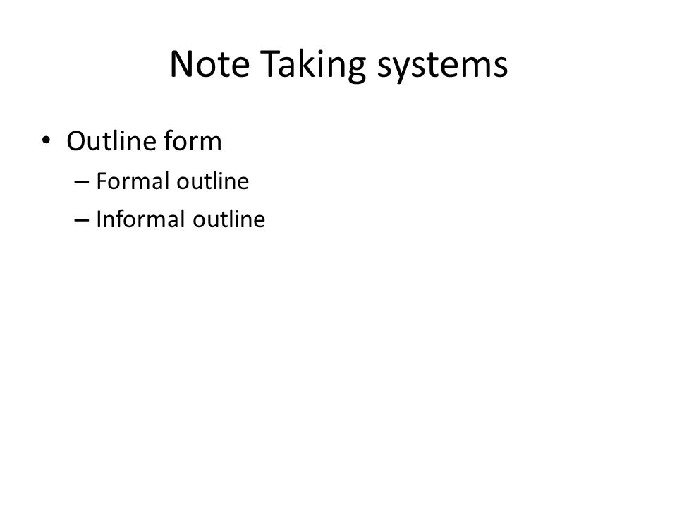 Note Taking systems Outline form – Formal outline – Informal outline