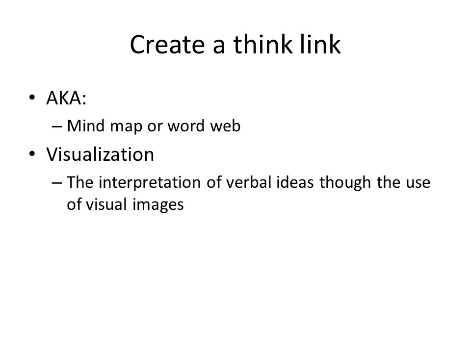 Create a think link AKA: – Mind map or word web Visualization – The interpretation of verbal ideas though the use of visual images