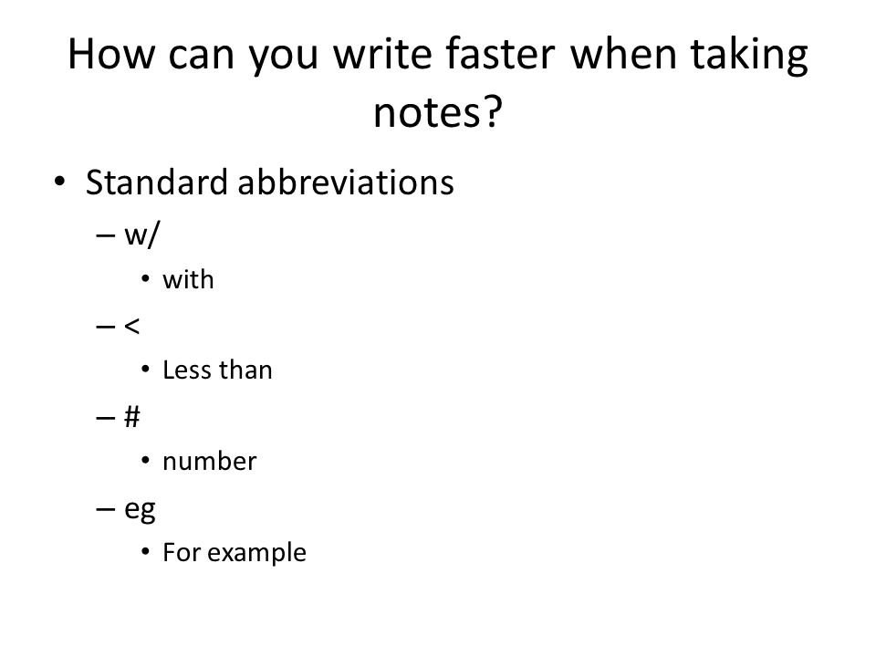 How can you write faster when taking notes? Standard abbreviations – w/ with – < Less than – # number – eg For example