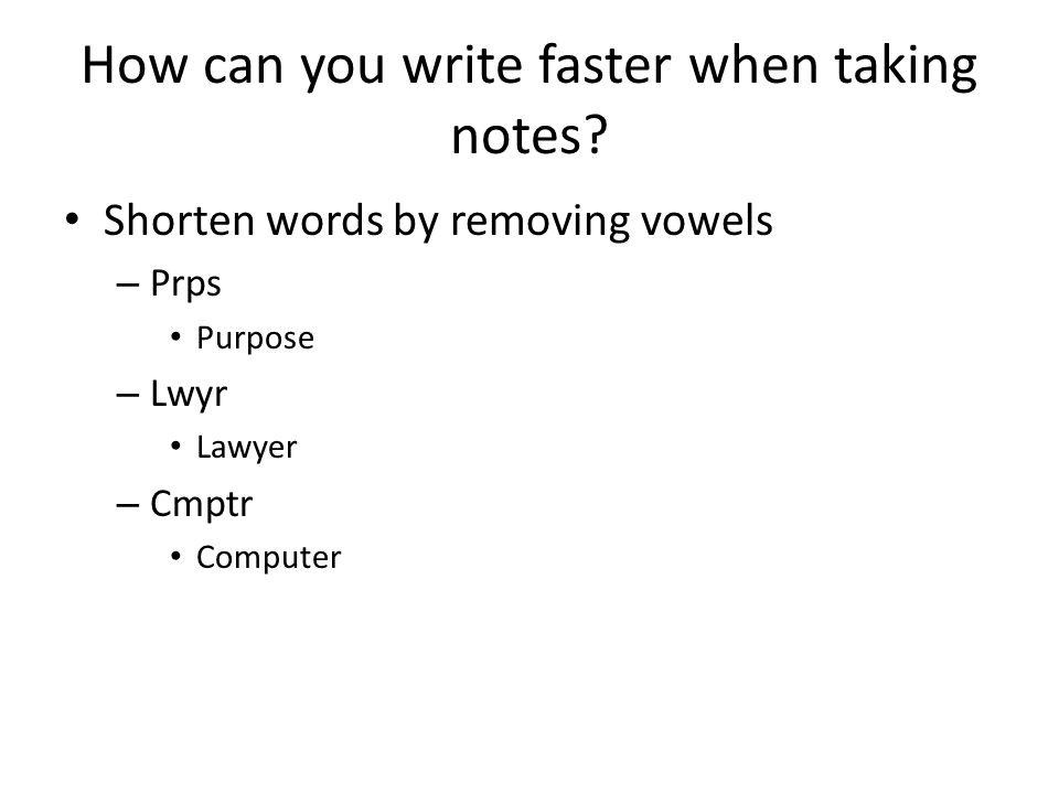 How can you write faster when taking notes? Shorten words by removing vowels – Prps Purpose – Lwyr Lawyer – Cmptr Computer