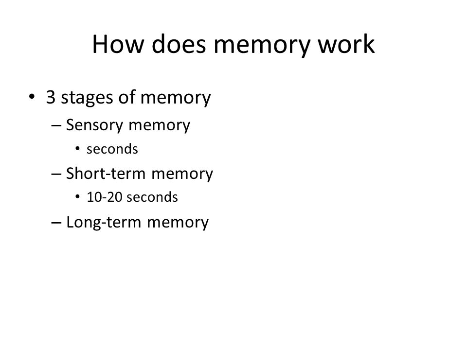 How does memory work 3 stages of memory – Sensory memory seconds – Short-term memory 10-20 seconds – Long-term memory