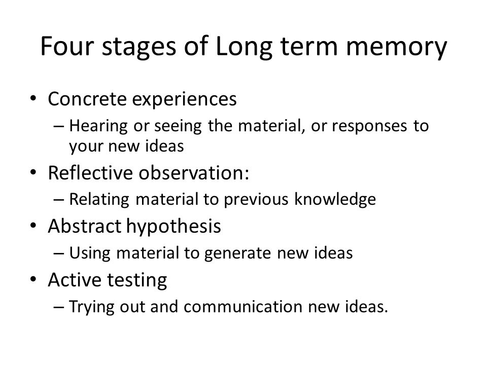 Four stages of Long term memory Concrete experiences – Hearing or seeing the material, or responses to your new ideas Reflective observation: – Relating material to previous knowledge Abstract hypothesis – Using material to generate new ideas Active testing – Trying out and communication new ideas.