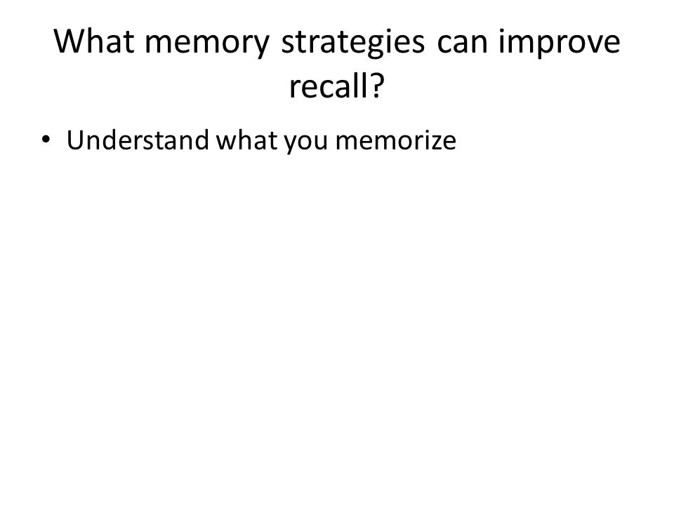 What memory strategies can improve recall Understand what you memorize