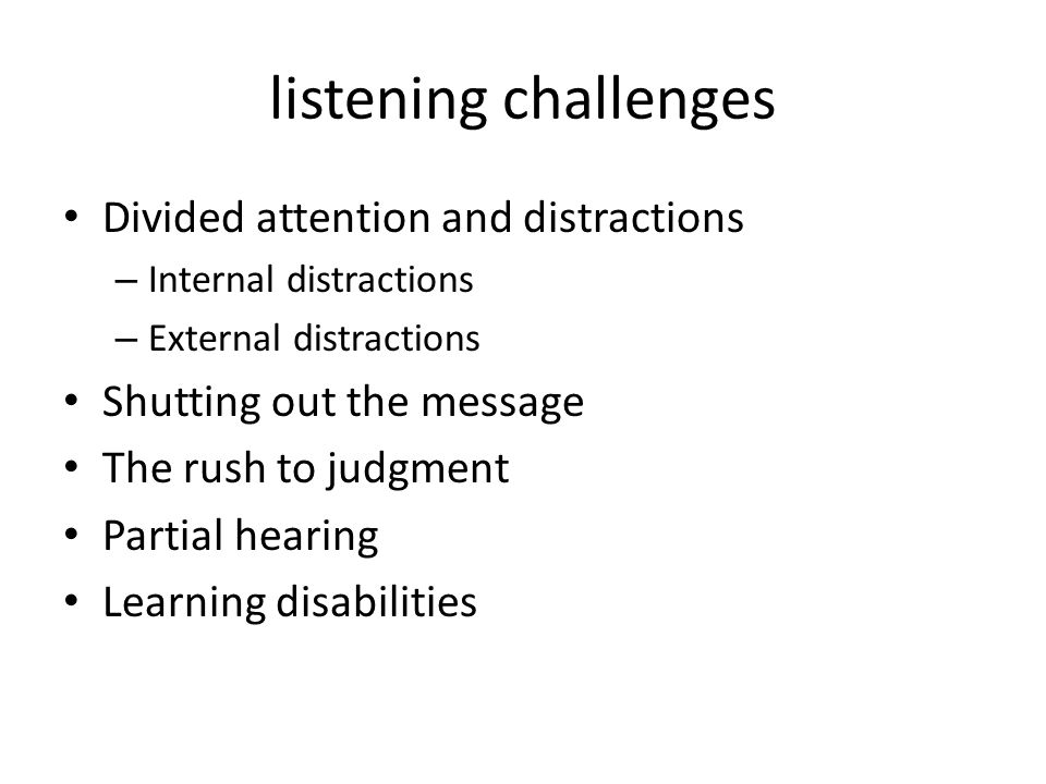 listening challenges Divided attention and distractions – Internal distractions – External distractions Shutting out the message The rush to judgment