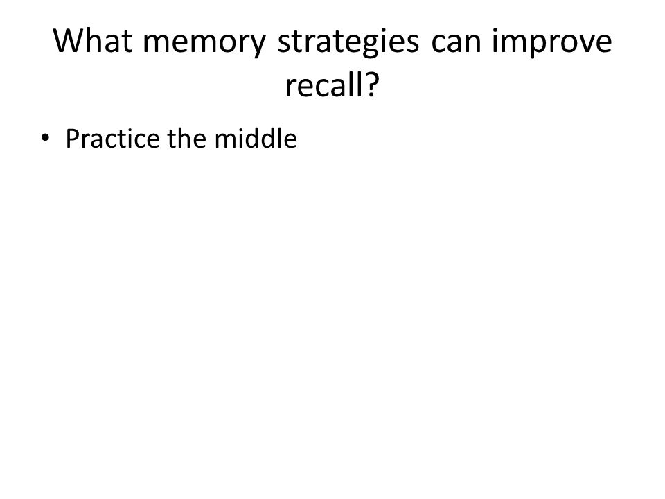 What memory strategies can improve recall? Practice the middle