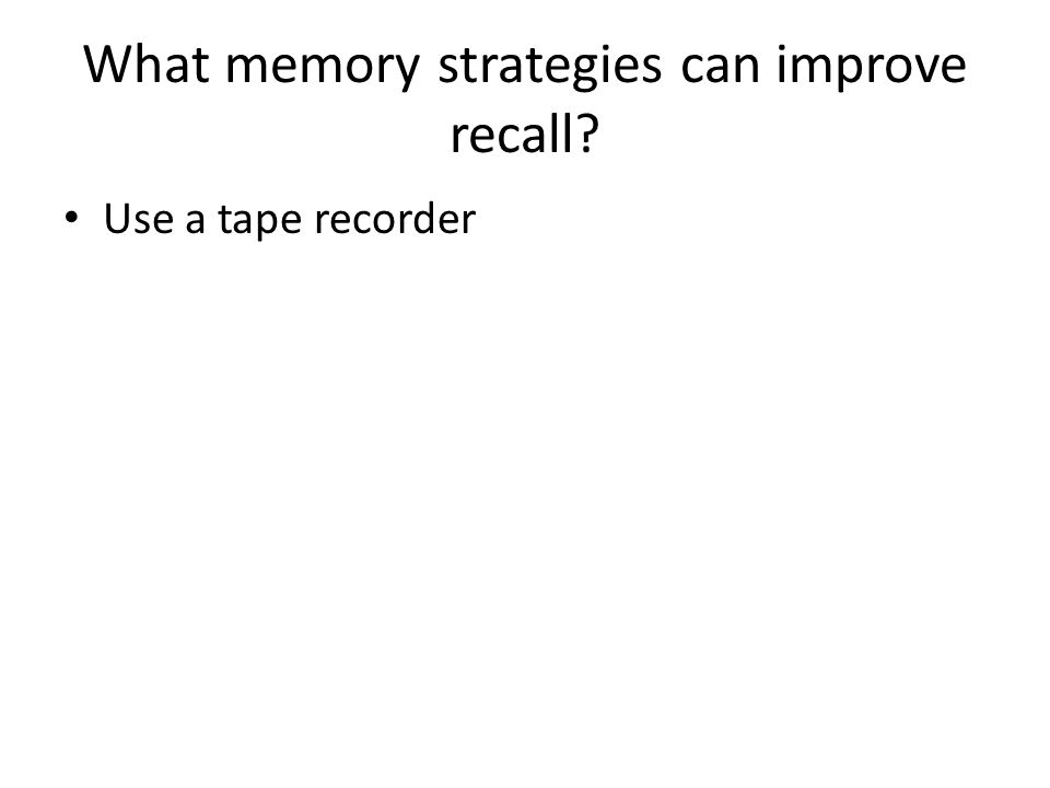What memory strategies can improve recall? Use a tape recorder