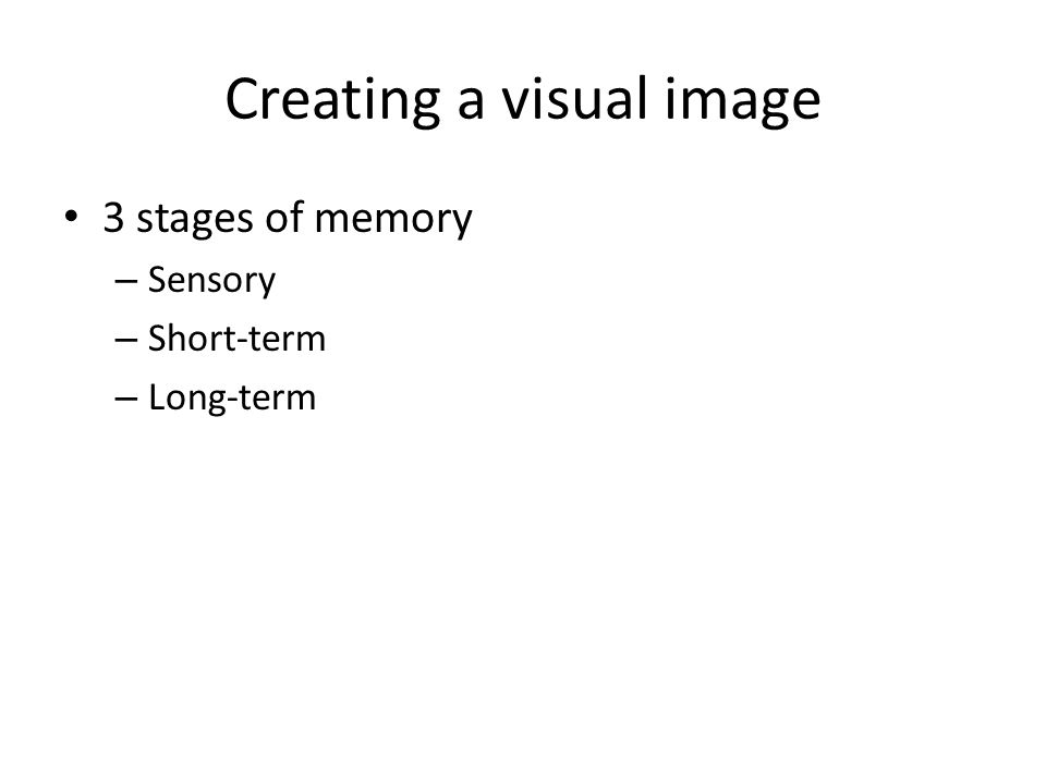 Creating a visual image 3 stages of memory – Sensory – Short-term – Long-term